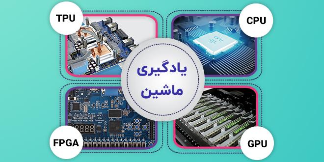 سخت افزار یادگیری عمیق FPGA و GPU و CPU و TPU